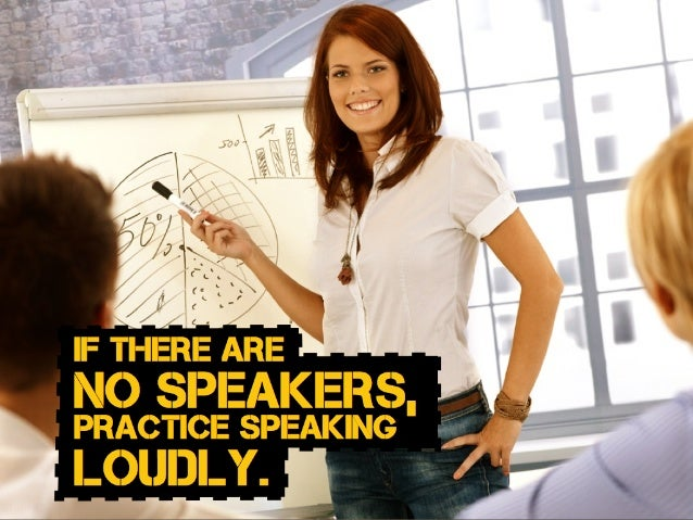 if THERE ARE no speakers, practice speaking loudly.