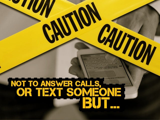 NOT TO ANSWER CALLS, OR TEXT SOMEONE BUT...