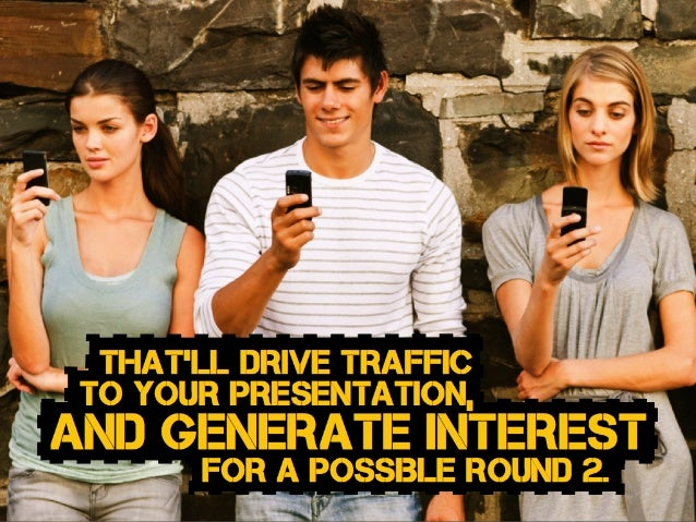 and generate interest That'll drive traffic to your presentation, for a possible round 2.