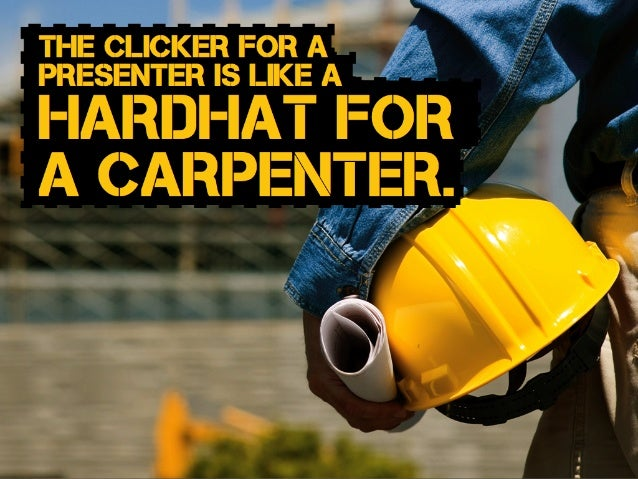 hardhat for a carpenter. The clicker for a presenter is like a