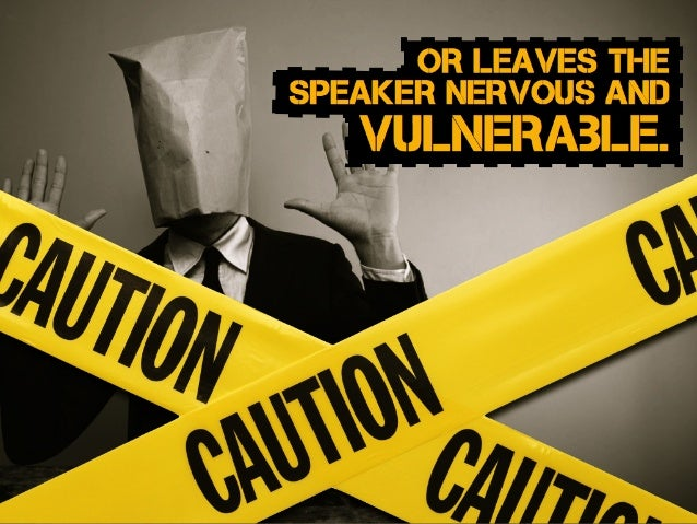 or leaves the speaker nervous and vulnerable.