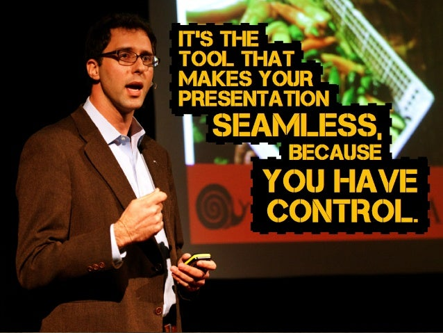 seamless, IT's the tool that makes your presentation you have control. Because