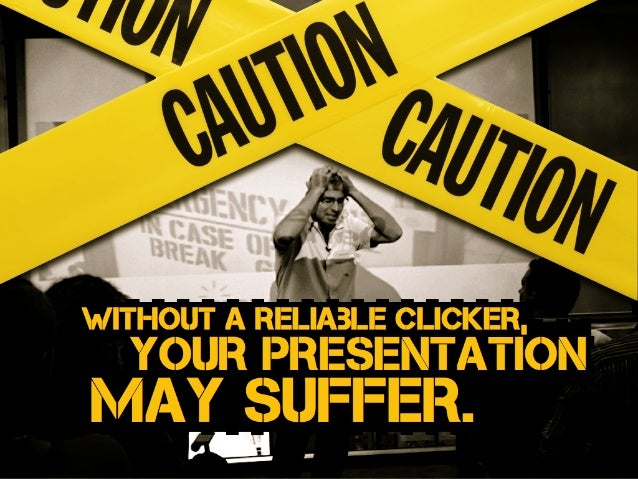 Without a reliaBle clicker, may suffer. your presentation