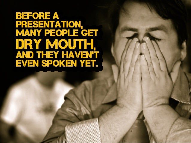 and they haven't even spoken yet. Before a Presentation, many people get dry mouth,