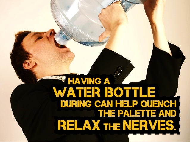 during can help quench the palette and Having a water Bottle relax the nerves.