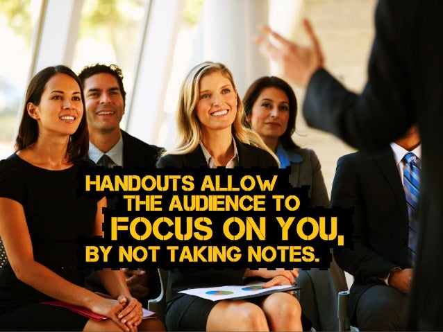 BY NOT taking notes. focus on you, Handouts allow the audience to