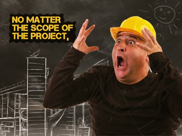 no matter the scope of the project,