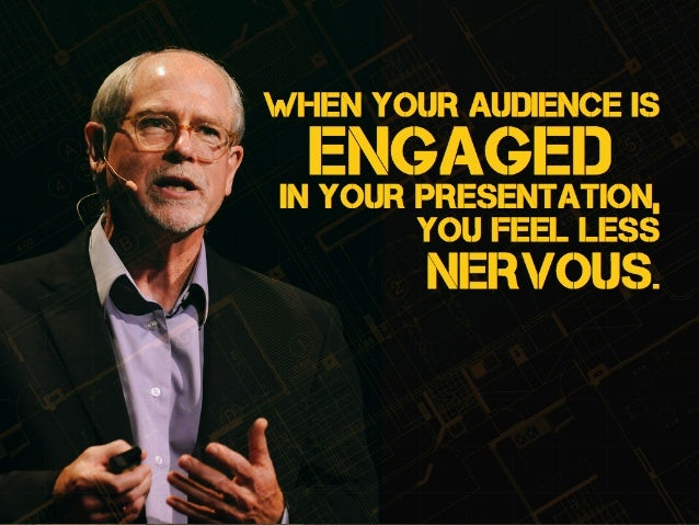 you feel less nervous. When YOUR audience is engagedin your presentation,