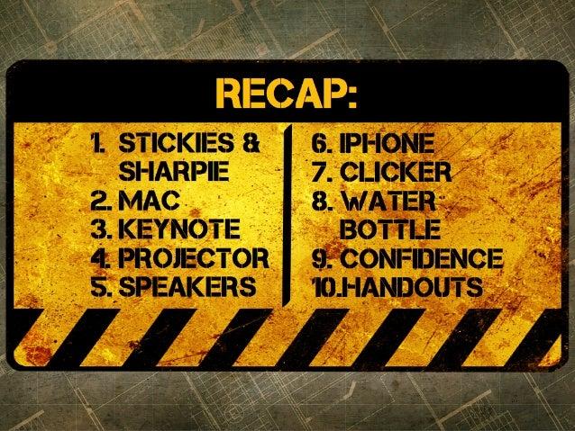 1. STICKIES & SHARPIE 2. MAC 3. KEYNOTE 4. PROJECTOR 5. SPEAKERS 6. IPHONE 7. CLICKER 8. WATER BOTTLE 9. CONFIDENCE 10.HAN...