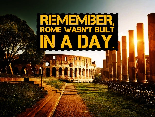 RememBer, rome wasn't Built in a day.