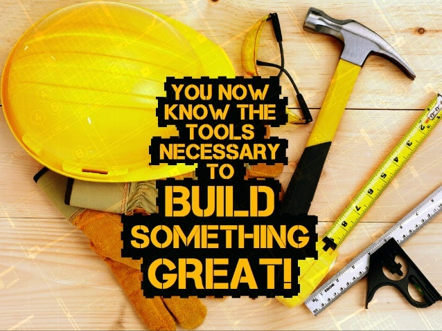 you NOW KNOW the tools necessary to BUILD something great!