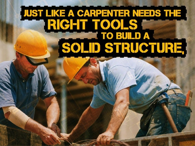solid structure, to Build a right tools just like a carpenter needs the