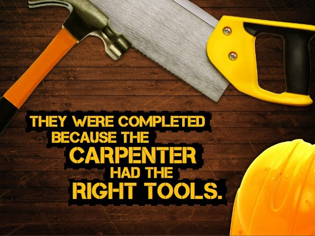 THEY were completed carpenter had the right tools. Because the