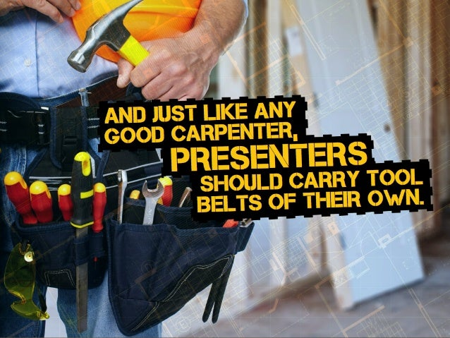 should carry tool Belts of their own. presenters and just Like any good carpenter,