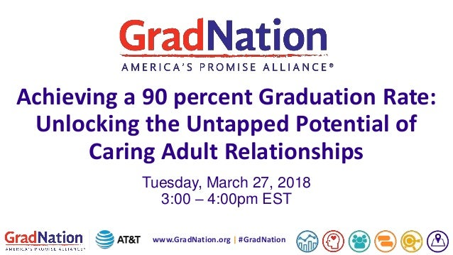 www.GradNation.org | #GradNation Achieving a 90 percent Graduation Rate: Unlocking the Untapped Potential of Caring Adult ...
