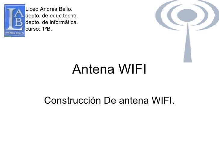 Antena WIFI Construcción De antena WIFI. Liceo Andrés Bello. depto. de educ.tecno. depto. de informática. curso: 1ºB.