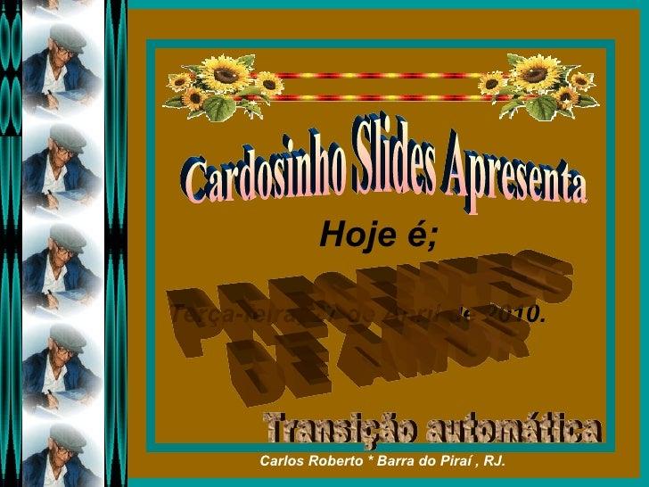 Hoje é;  Terça-feira, 27 de Abril de 2010 . Cardosinho Slides Apresenta PRESENTES  DE AMOR Transição automática