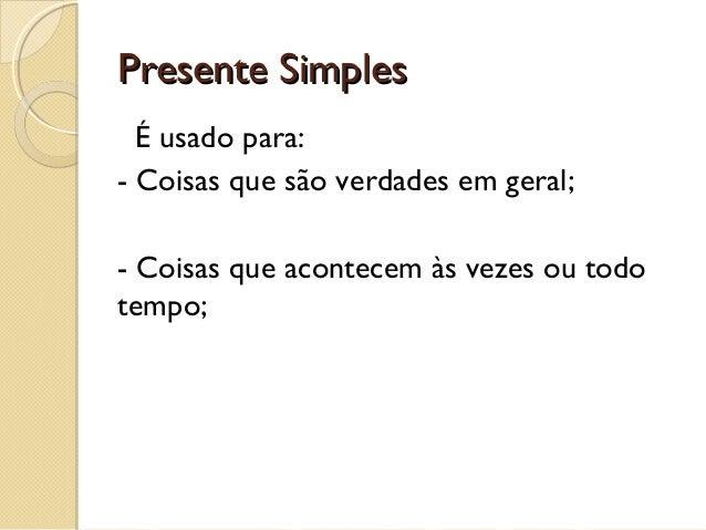 Presente Simples É usado para: - Coisas que são verdades em geral; - Coisas que acontecem às vezes ou todo tempo;