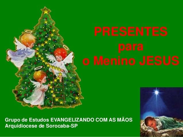 PRESENTES para o Menino JESUS  Grupo de Estudos EVANGELIZANDO COM AS MÃOS Arquidiocese de Sorocaba-SP