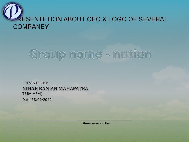 PRESENTETION ABOUT CEO & LOGO OF SEVERALCOMPANEY  PRESENTED BY:  NIHAR RANJAN MAHAPATRA  TBBA(HRM)  Date:28/09/2012       ...