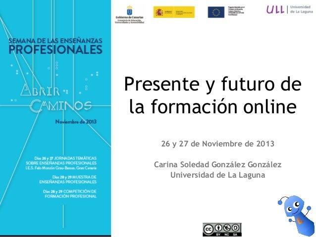 Presente y futuro de la formación online 26 y 27 de Noviembre de 2013 Carina Soledad González González Universidad de La L...