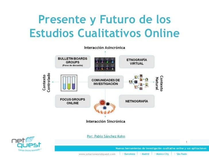 Presente y Futuro de los Estudios Cualitativos Online                   Por: Pablo Sánchez Kohn                           ...
