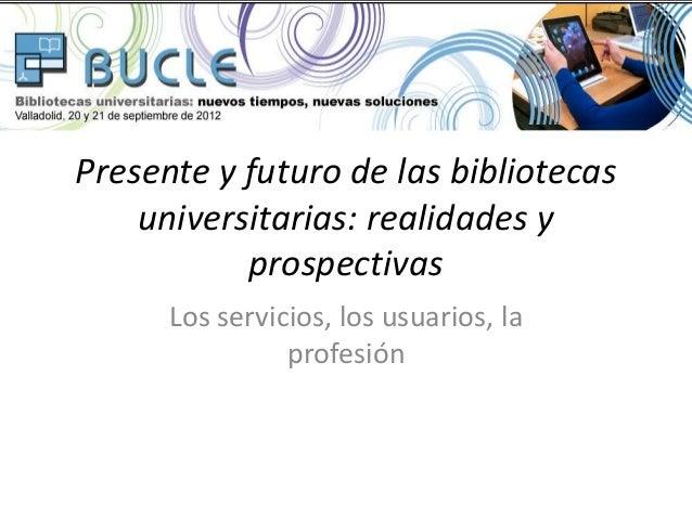 Presente y futuro de las bibliotecas    universitarias: realidades y           prospectivas      Los servicios, los usuari...
