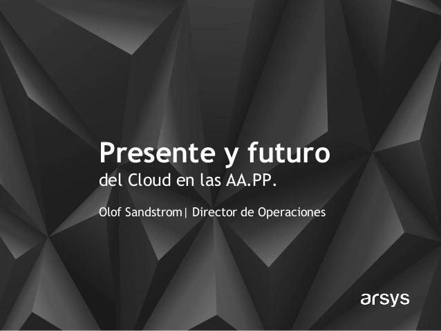 Presente y futuro del Cloud en las AA.PP. Olof Sandstrom| Director de Operaciones