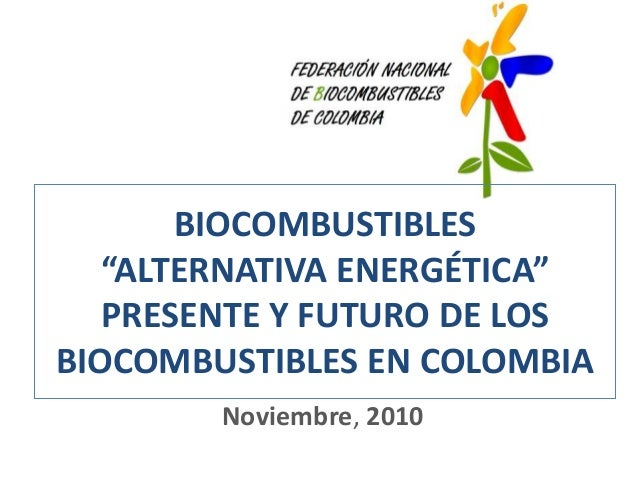 """BIOCOMBUSTIBLES """"ALTERNATIVA ENERGÉTICA"""" PRESENTE Y FUTURO DE LOS BIOCOMBUSTIBLES EN COLOMBIA Noviembre, 2010"""