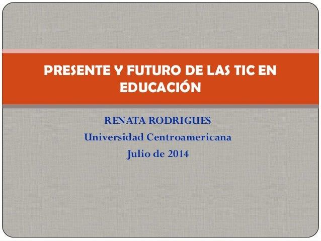 PRESENTE Y FUTURO DE LAS TIC EN          EDUCACIÓN        RENATA RODRIGUES     Universidad Centroamericana            Agos...