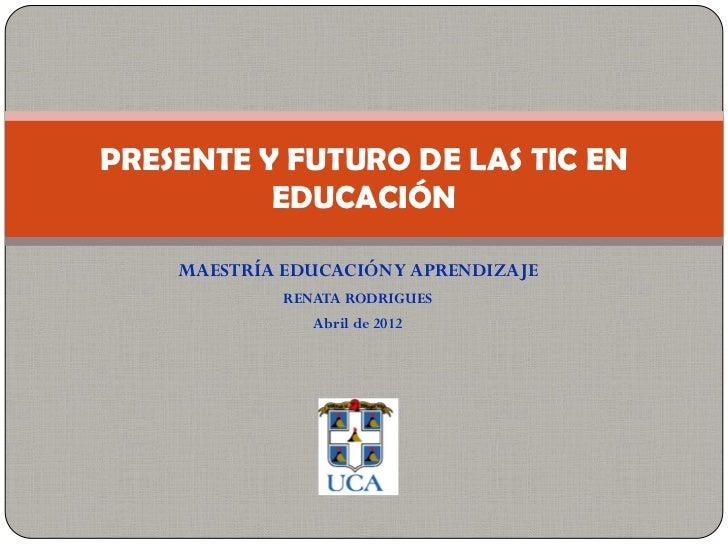 PRESENTE Y FUTURO DE LAS TIC EN          EDUCACIÓN    MAESTRÍA EDUCACIÓN Y APRENDIZAJE             RENATA RODRIGUES       ...