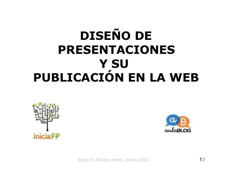 Ángel R. Puente Pérez. Enero 2012 DISEÑO DE PRESENTACIONES  Y SU  PUBLICACIÓN EN LA WEB  /  10