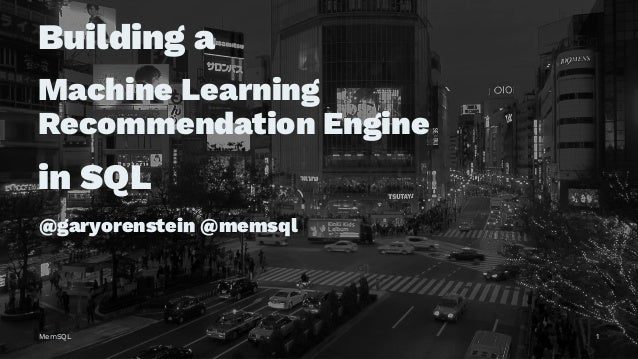 Building a Machine Learning Recommendation Engine in SQL @garyorenstein @memsql MemSQL 1