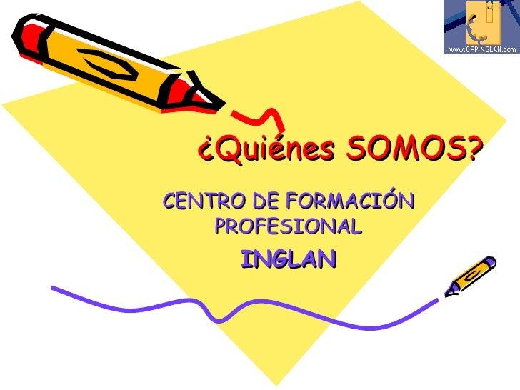 ¿Quiénes SOMOS? CENTRO DE FORMACIÓN PROFESIONAL INGLAN