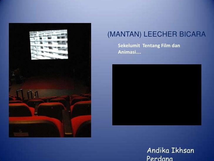 (MANTAN) LEECHER BICARA<br />SekelumitTentang Film danAnimasi….<br />AndikaIkhsanPerdana<br />