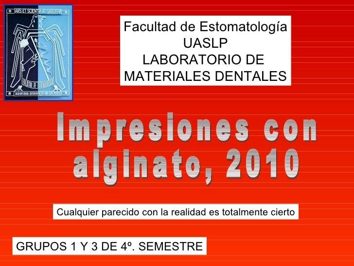 Impresiones con  alginato, 2010 Facultad de Estomatología UASLP LABORATORIO DE  MATERIALES DENTALES GRUPOS 1 Y 3 DE 4º. SE...