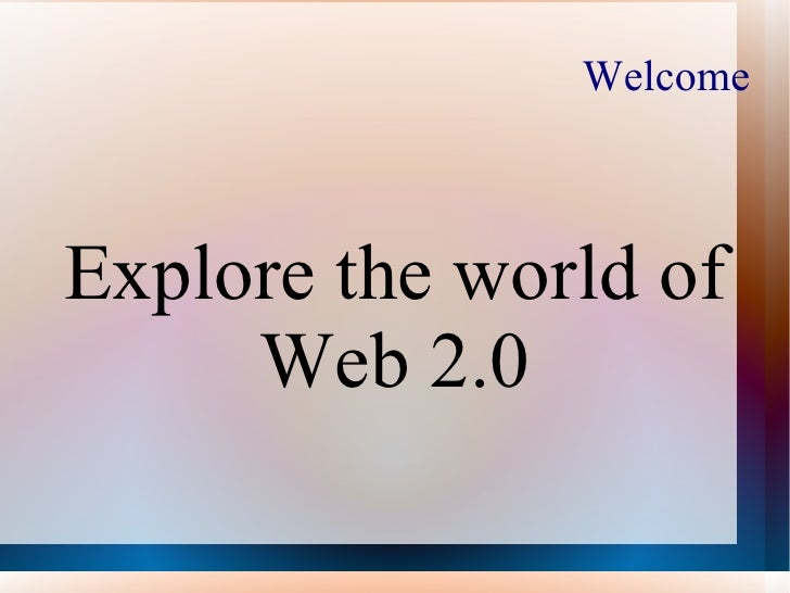 Welcome Explore the world of Web 2.0