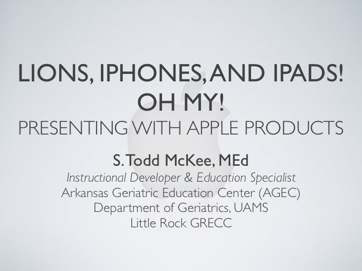 LIONS, IPHONES, AND IPADS!          OH MY!PRESENTING WITH APPLE PRODUCTS             S. Todd McKee, MEd    Instructional D...