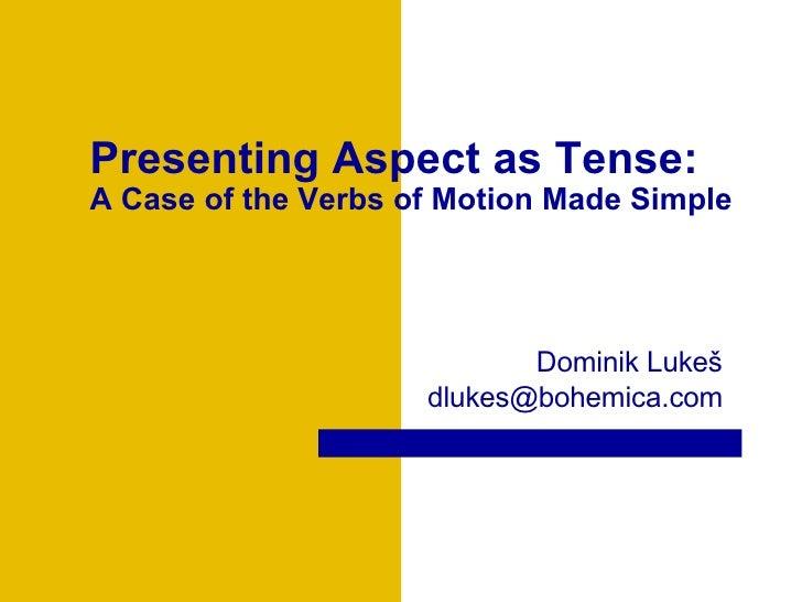 Presenting Aspect as Tense: A Case of the  Verbs of Motion Made Simple Dominik Luke š dlukes @bohemica.com