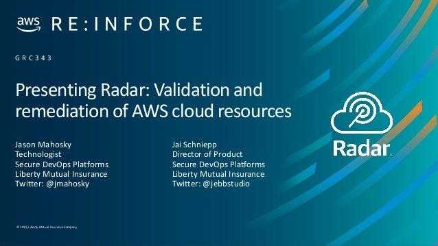 © 2019,Liberty Mutual Insurance Company Presenting Radar: Validation and remediation of AWS cloud resources Jason Mahosky ...