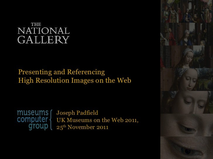 Presenting and Referencing  High Resolution Images on the Web Joseph Padfield UK Museums on the Web 2011,  25 th  November...