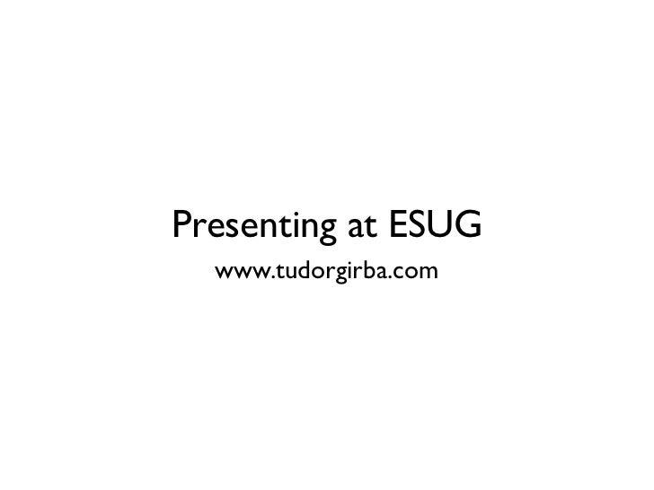 Presenting at ESUG   www.tudorgirba.com