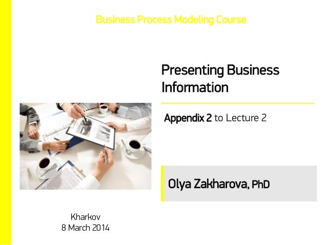 Business Process Modeling Course  Presenting Business Information Appendix 2 to Lecture 2  Olya Zakharova, PhD Kharkov 8 M...