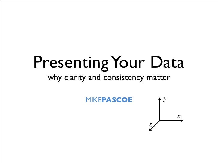 Presenting Your Data  why clarity and consistency matter             MIKEPASCOE            y                              ...