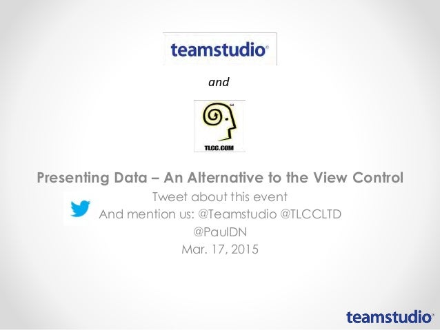 Presenting Data – An Alternative to the View Control Tweet about this event And mention us: @Teamstudio @TLCCLTD @PaulDN M...