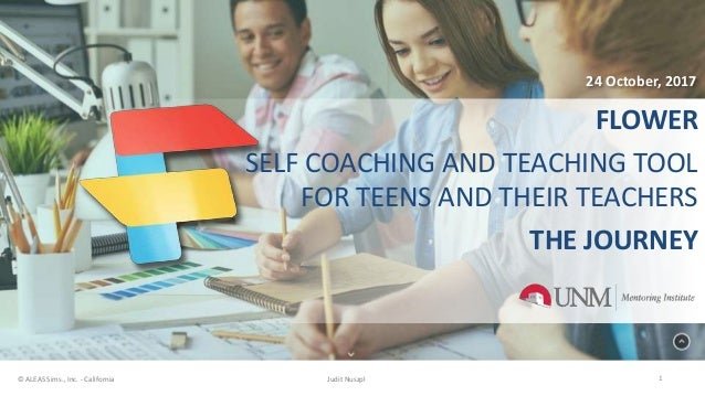 FLOWER SELF COACHING AND TEACHING TOOL FOR TEENS AND THEIR TEACHERS THE JOURNEY 1© ALEAS Sims., Inc. - California Judit Nu...