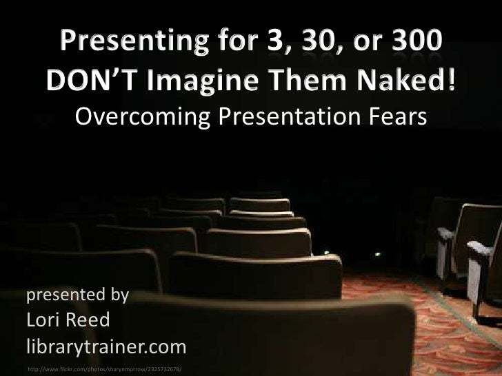 Overcoming Presentation Fears     presented by Lori Reed librarytrainer.com http://www.flickr.com/photos/sharynmorrow/2325...