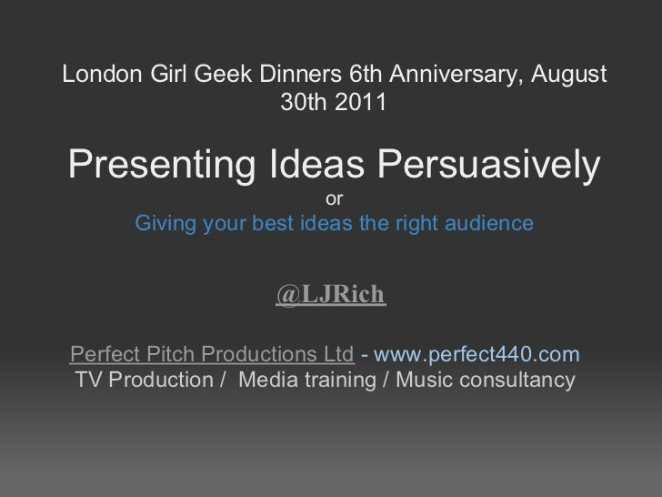 London Girl Geek Dinners 6th Anniversary, August                   30th 2011Presenting Ideas Persuasively                 ...