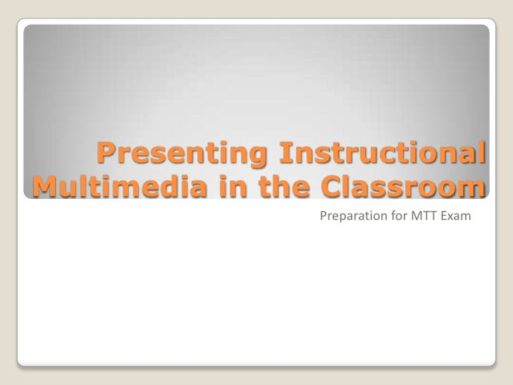 Presenting Instructional Multimedia in the Classroom                  Preparation for MTT Exam