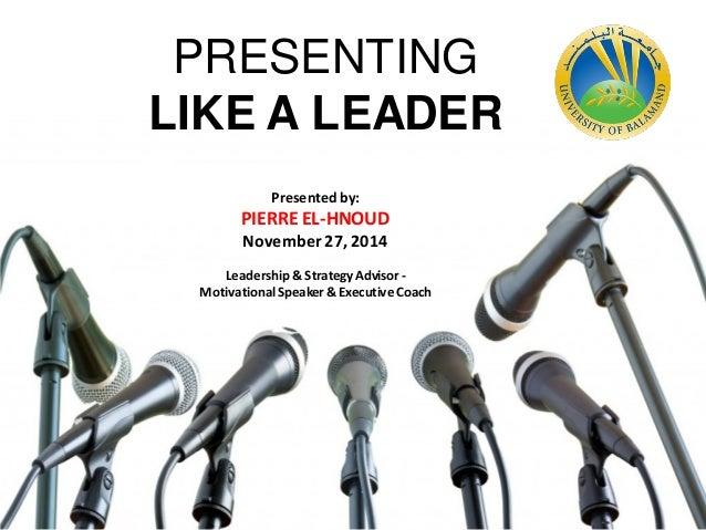 Presented by: PIERRE EL-HNOUD November27,2014 Leadership & StrategyAdvisor- MotivationalSpeaker& Executive Coach PRESENTIN...
